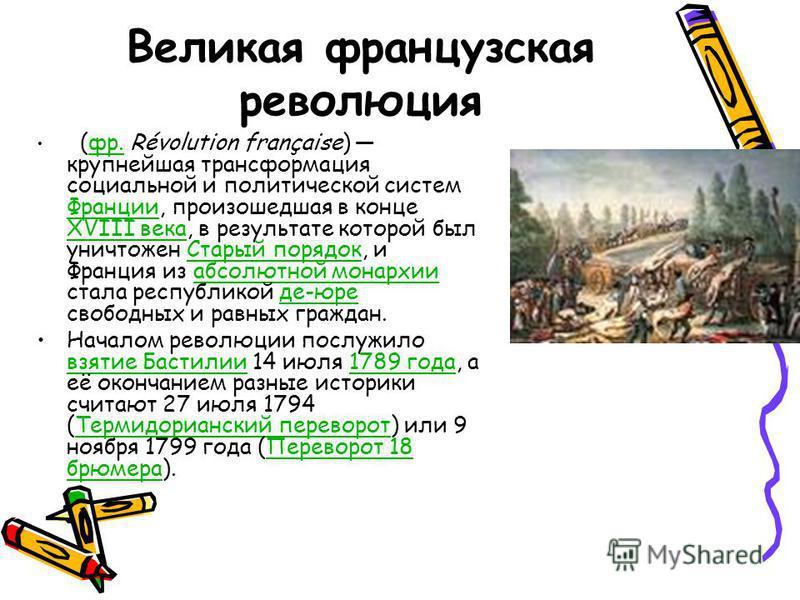Великая французская революция (фр. Révolution française) крупнейшая трансформация социальной и политической систем Франции, произошедшая в конце XVIII века, в результате которой был уничтожен Старый порядок, и Франция из абсолютной монархии стала рес