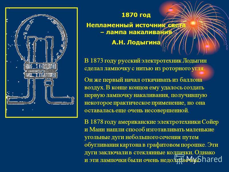 1870 год Непламенный источник света – лампа накаливания А.Н. Лодыгина В 1873 году русский электротехник Лодыгин сделал лампочку с нитью из роторного угля. Он же первый начал откачивать из баллона воздух. В конце концов ему удалось создать первую ламп