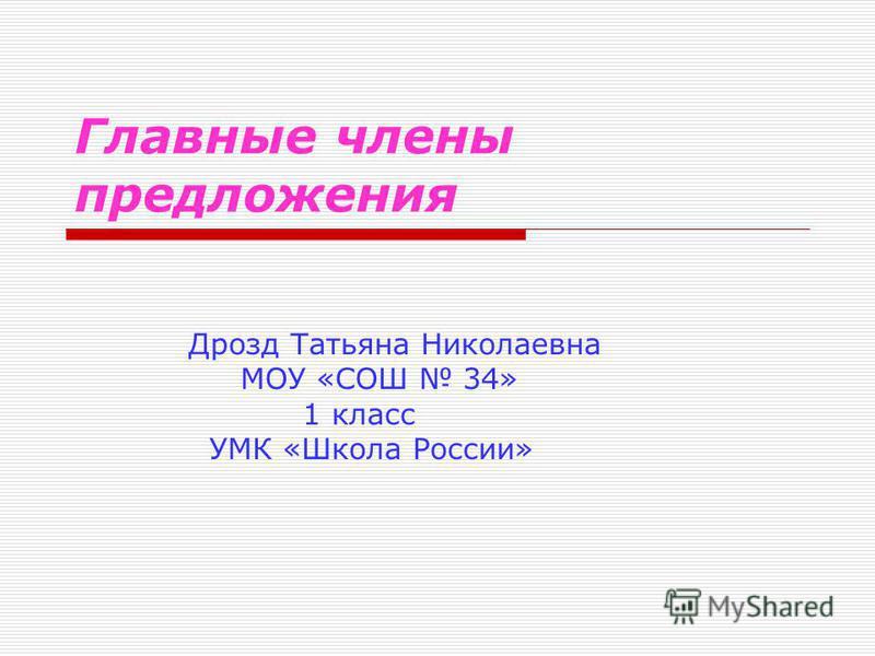Главные члены предложения Дрозд Татьяна Николаевна МОУ «СОШ 34» 1 класс УМК «Школа России»