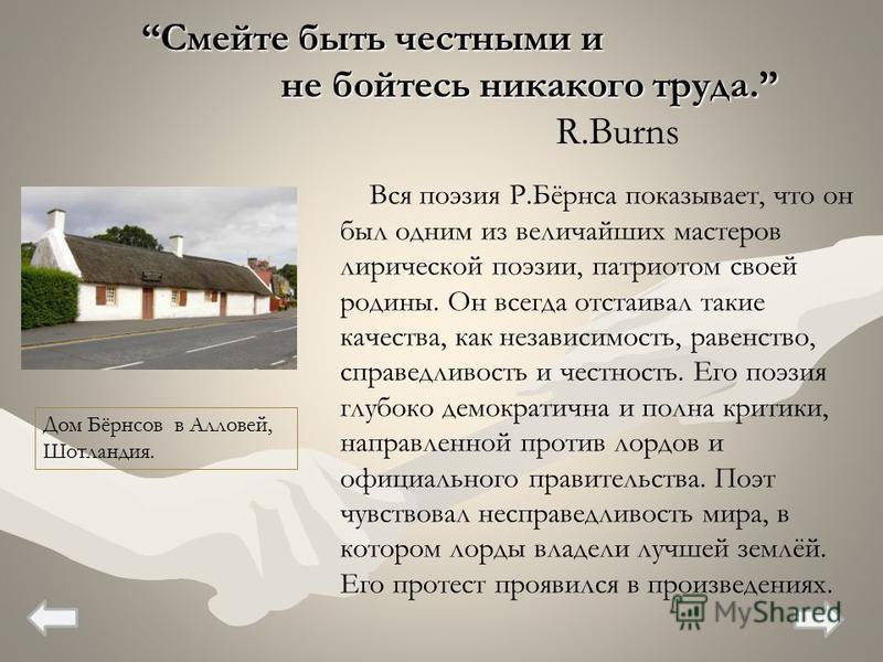 Вся поэзия Р.Бёрнса показывает, что он был одним из величайших мастеров лирической поэзии, патриотом своей родины. Он всегда отстаивал такие качества, как независимость, равенство, справедливость и честность. Его поэзия глубоко демократична и полна к