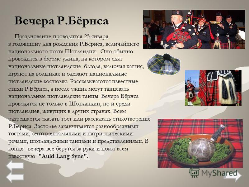 Празднование проводится 25 января в годовщину дня рождения Р.Бёрнса, величайшего национального поэта Шотландии. Оно обычно проводится в форме ужина, на котором едят национальные шотландские блюда, включая хаггис, играют на волынках и одевают национал