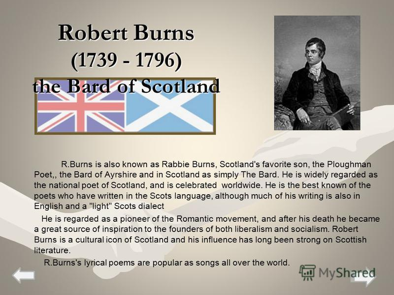Robert Burns (1739 - 1796) the Bard of Scotland R.Burns is also known as Rabbie Burns, Scotland's favorite son, the Ploughman Poet,, the Bard of Ayrshire and in Scotland as simply The Bard. He is widely regarded as the national poet of Scotland, and