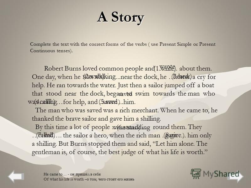 A Story Robert Burns loved common people and ……… about them. One day, when he ……………..near the dock, he ………. a cry for help. He ran towards the water. Just then a sailor jumped off a boat that stood near the dock, began to swim towards the man who ………