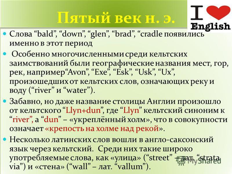 Пятый век н. э. Слова bald, down, glen, brad, cradle появились именно в этот период Особенно многочисленными среди кельтских заимствований были географические названия мест, гор, рек, напримерAvon, Exe, Esk, Usk, Ux, произошедших от кельтских слов, о