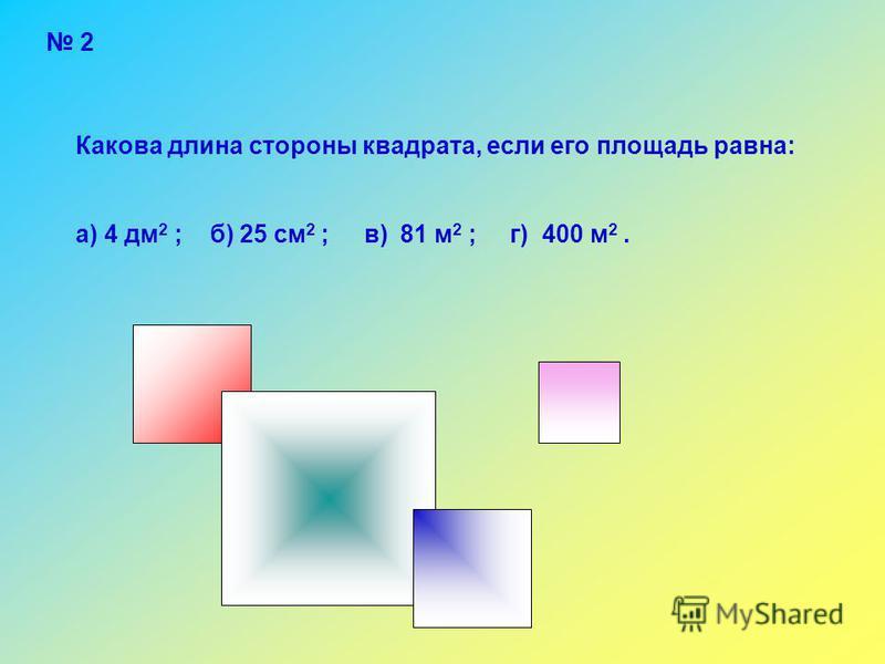 2 Какова длина стороны квадрата, если его площадь равна: а) 4 дм 2 ; б) 25 см 2 ; в) 81 м 2 ; г) 400 м 2.