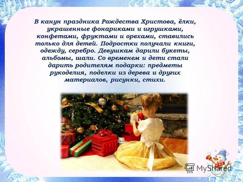 В канун праздника Рождества Христова, ёлки, украшенные фонариками и игрушками, конфетами, фруктами и орехами, ставились только для детей. Подростки получали книги, одежду, серебро. Девушкам дарили букеты, альбомы, шали. Со временем и дети стали дарит