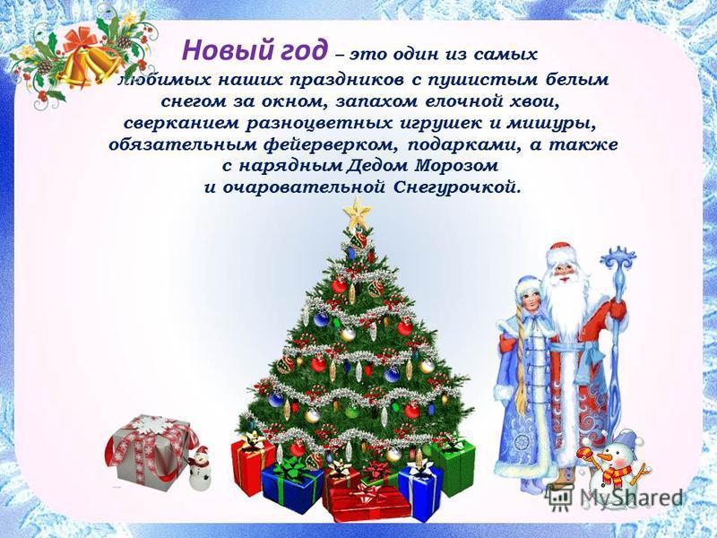 Новый год – это один из самых любимых наших праздников с пушистым белым снегом за окном, запахом елочной хвои,сверканием разноцветных игрушек и мишуры, обязательным фейерверком, подарками, а также с нарядным Дедом Морозом и очаровательной Снегурочкой