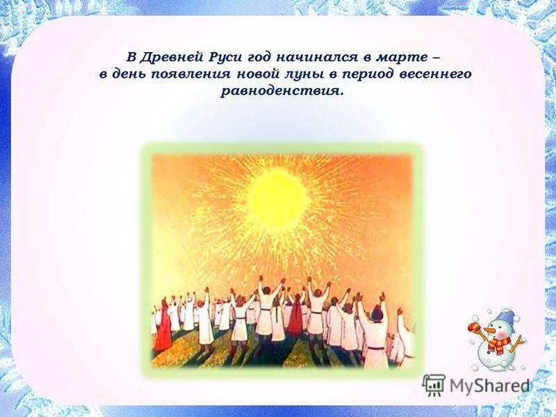 В Древней Руси год начинался в марте – в день появления новой луны в период весеннего равноденствия.
