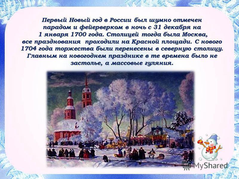 Первый Новый год в России был шумно отмечен парадом и фейерверком в ночь с 31 декабря на 1 января 1700 года. Столицей тогда была Москва, все празднования проходили на Красной площади. С нового 1704 года торжества были перенесены в северную столицу. Г