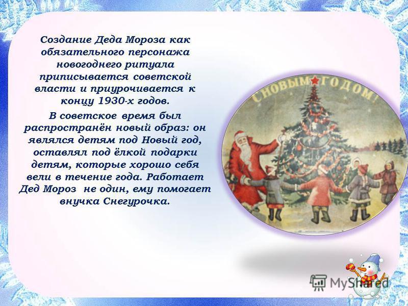 Создание Деда Мороза как обязательного персонажа новогоднего ритуала приписывается советской власти и приурочивается к концу 1930-х годов. В советское время был распространён новый образ: он являлся детям под Новый год, оставлял под ёлкой подарки дет