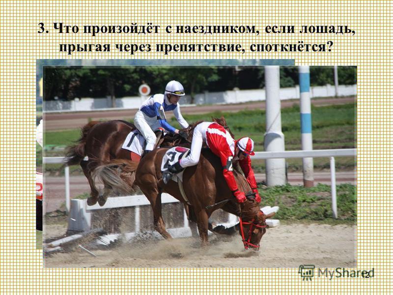 12 3. Что произойдёт с наездником, если лошадь, прыгая через препятствие, споткнётся?