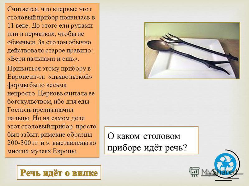 О каком столовом приборе идёт речь? Считается, что впервые этот столовый прибор появилась в 11 веке. До этого ели руками или в перчатках, чтобы не обжечься. За столом обычно действовало старое правило: «Бери пальцами и ешь». Прижиться этому прибору в