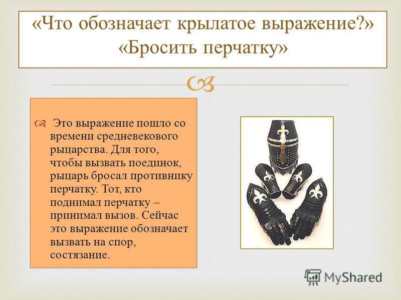 «Что обозначает крылатое выражение?» «Бросить перчатку» Это выражение пошло со времени средневекового рыцарства. Для того, чтобы вызвать поединок, рыцарь бросал противнику перчатку. Тот, кто поднимал перчатку – принимал вызов. Сейчас это выражение об