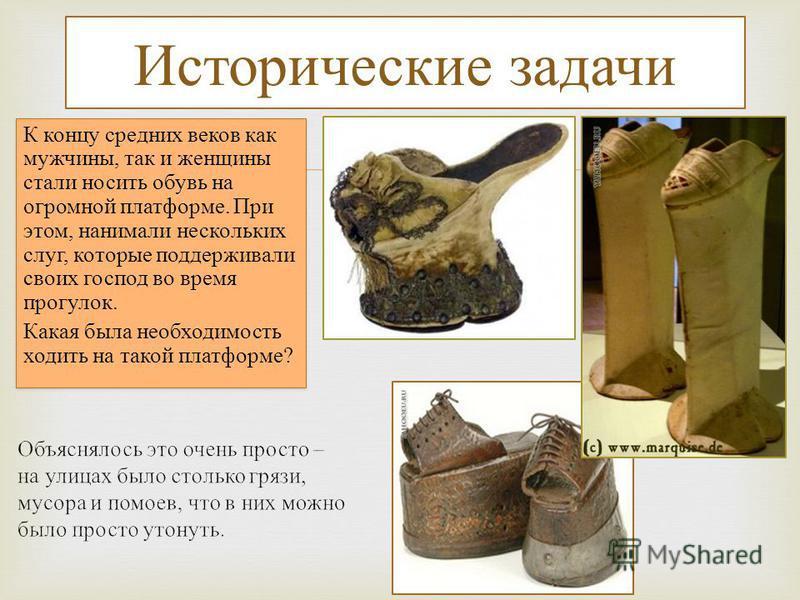 Исторические задачи К концу средних веков как мужчины, так и женщины стали носить обувь на огромной платформе. При этом, нанимали нескольких слуг, которые поддерживали своих господ во время прогулок. Какая была необходимость ходить на такой платформе