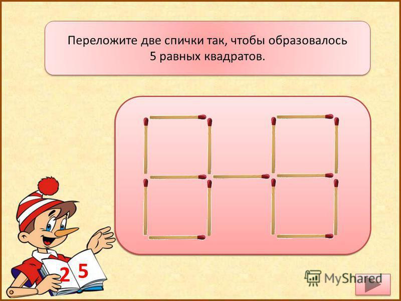 Переложите две спички так, чтобы образовалось 5 равных квадратов. Переложите две спички так, чтобы образовалось 5 равных квадратов. 5 2