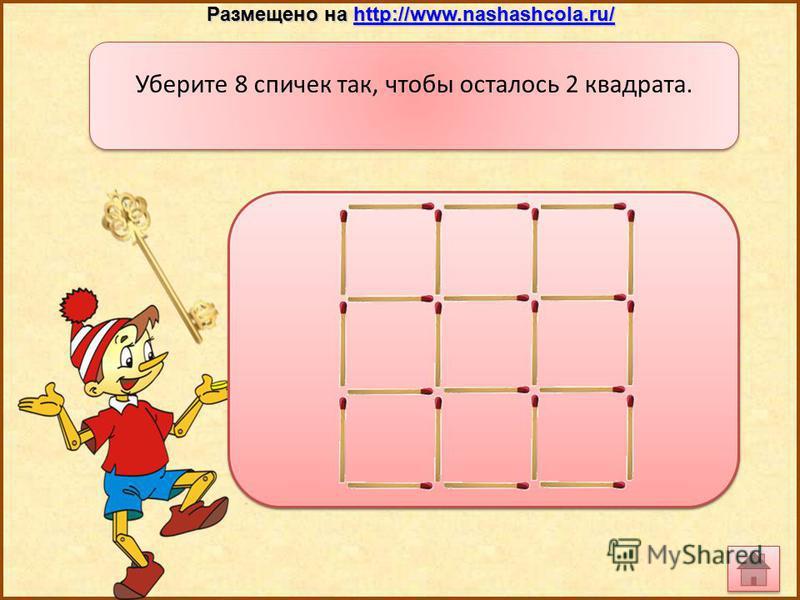 Уберите 8 спичек так, чтобы осталось 2 квадрата. Размещено на http://www.nashashcola.ru/ http://www.nashashcola.ru/