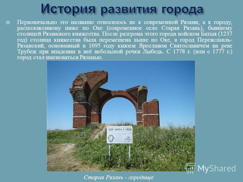 Первоначально это название относилось не к современной Рязани, а к городу, расположенному ниже по Оке ( современное село Старая Рязань ), бывшему столицей Рязанского княжества. После разгрома этого города войском Батыя (1237 год ) столица княжества б