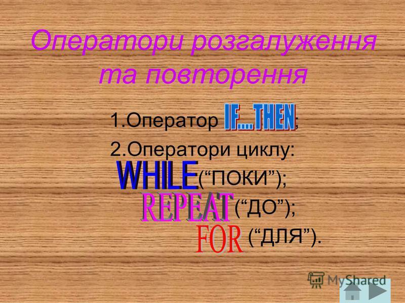 Оператори розгалуження та повторення 1.Оператор ; 2.Оператори циклу: (ПОКИ); (ДО); (ДЛЯ).