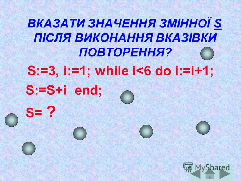 ВКАЗАТИ ЗНАЧЕННЯ ЗМІННОЇ S ПІСЛЯ ВИКОНАННЯ ВКАЗІВКИ ПОВТОРЕННЯ? S:=3, i:=1; while i<6 do i:=i+1; S:=S+i end; S= ?