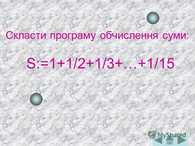 Скласти програму обчислення суми: S:=1+1/2+1/3+…+1/15