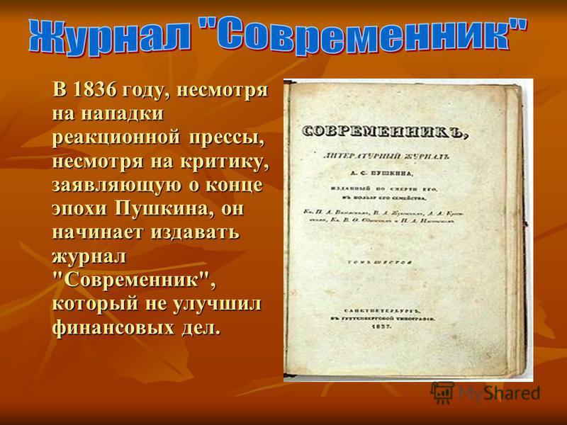 В 1836 году, несмотря на нападки реакционной прессы, несмотря на критику, заявляющую о конце эпохи Пушкина, он начинает издавать журнал