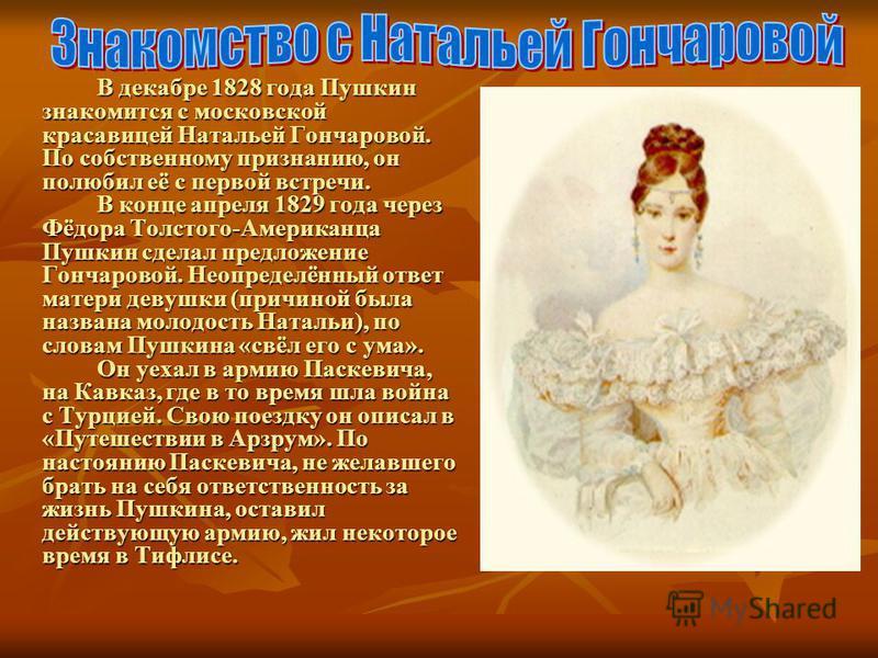 В декабре 1828 года Пушкин знакомится с московской красавицей Натальей Гончаровой. По собственному признанию, он полюбил её с первой встречи. В конце апреля 1829 года через Фёдора Толстого-Американца Пушкин сделал предложение Гончаровой. Неопределённ