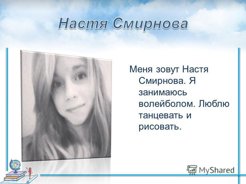 Меня зовут Настя Смирнова. Я занимаюсь волейболом. Люблю танцевать и рисовать.