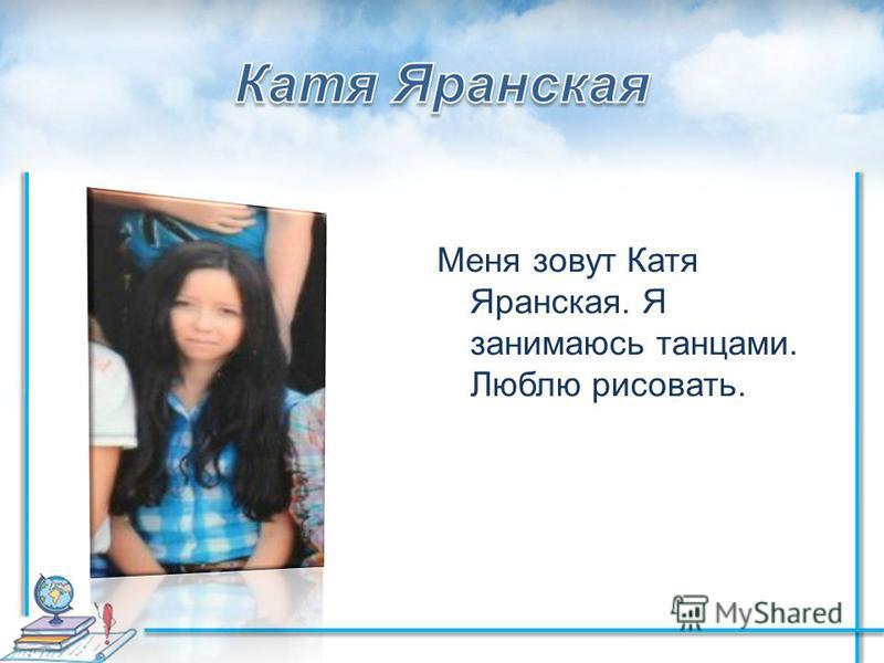 Меня зовут Катя Яранская. Я занимаюсь танцами. Люблю рисовать.