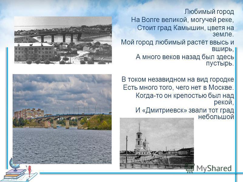 Любимый город На Волге великой, могучей реке, Стоит град Камышин, цветя на земле. Мой город любимый растёт ввысь и вширь, А много веков назад был здесь пустырь. В током незавидном на вид городке Есть много того, чего нет в Москве. Когда-то он крепост