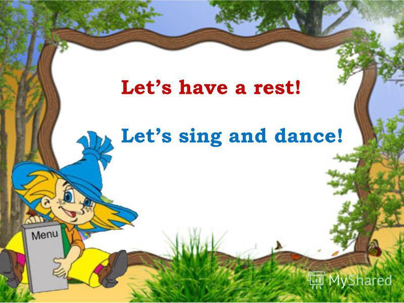Lets have a rest! Lets sing and dance!