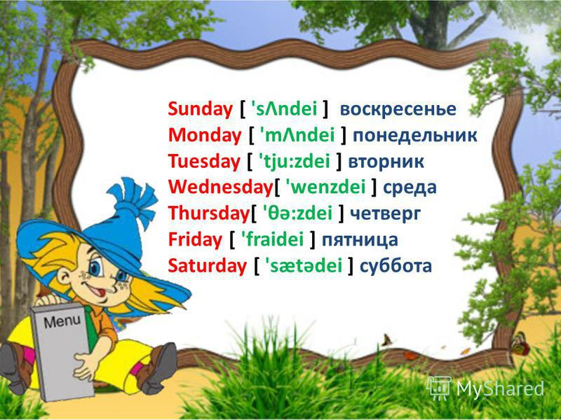Sunday [ 'sΛndei ] воскресенье Monday [ 'mΛndei ] понедельник Tuesday [ 'tju:zdei ] вторник Wednesday[ 'wenzdei ] среда Thursday[ 'θə:zdei ] четверг Friday [ 'fraidei ] пятница Saturday [ 'sætədei ] суббота