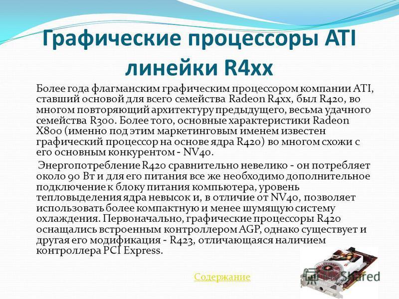 Графические процессоры ATI линейки R4xx Более года флагманским графическим процессором компании ATI, ставший основой для всего семейства Radeon R4xx, был R420, во многом повторяющий архитектуру предыдущего, весьма удачного семейства R300. Более того,