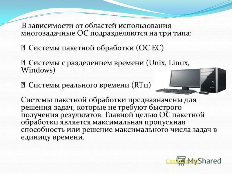 В зависимости от областей использования многозадачные ОС подразделяются на три типа: Системы пакетной обработки (ОС ЕС) Системы с разделением времени (Unix, Linux, Windows) Системы реального времени (RT11) Системы пакетной обработки предназначены для