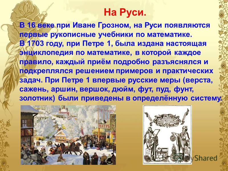 На Руси. В 16 веке при Иване Грозном, на Руси появляются первые рукописные учебники по математике. В 1703 году, при Петре 1, была издана настоящая энциклопедия по математике, в которой каждое правило, каждый приём подробно разъяснялся и подкреплялся