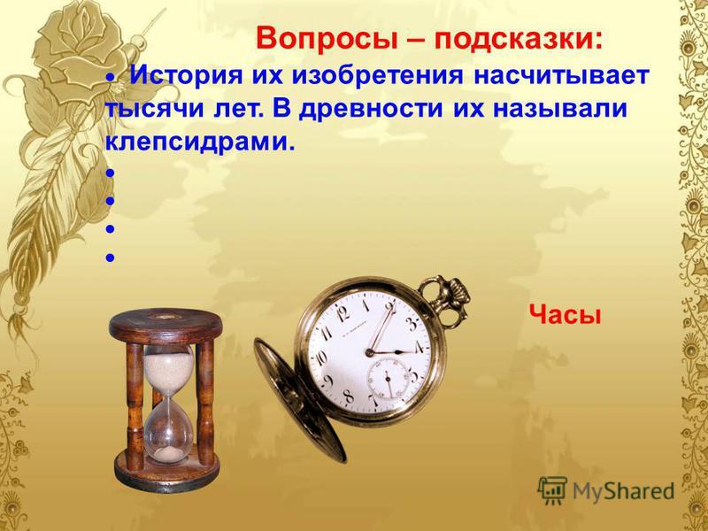 Вопросы – подсказки: История их изобретения насчитывает тысячи лет. В древности их называли клепсидрами. Часы
