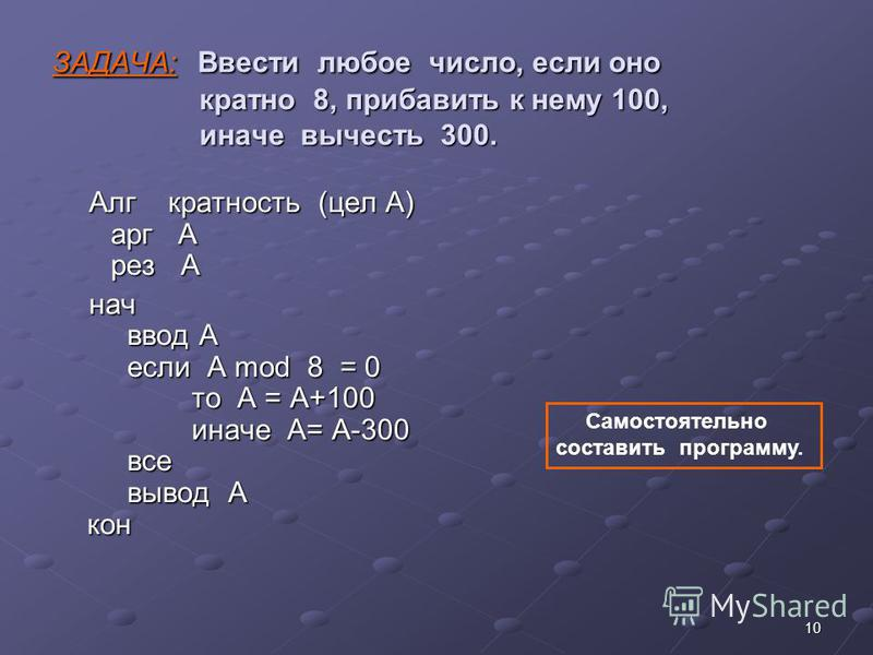 10 ЗАДАЧА: Ввести любое число, если оно кратно 8, прибавить к нему 100, иначе вычесть 300. Алг кратность (цел А) арг А рез А нач ввод А если A mod 8 = 0 то А = A+100 иначе А= А-300 все вывод А кон Самостоятельно составить программу.