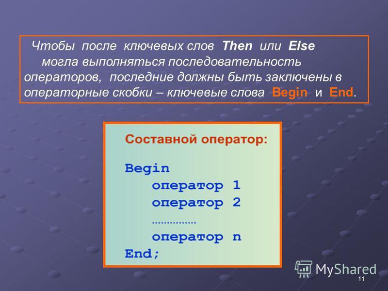 11 Чтобы после ключевых слов Then или Else могла выполняться последовательность операторов, последние должны быть заключены в операторные скобки – ключевые слова Begin и End.
