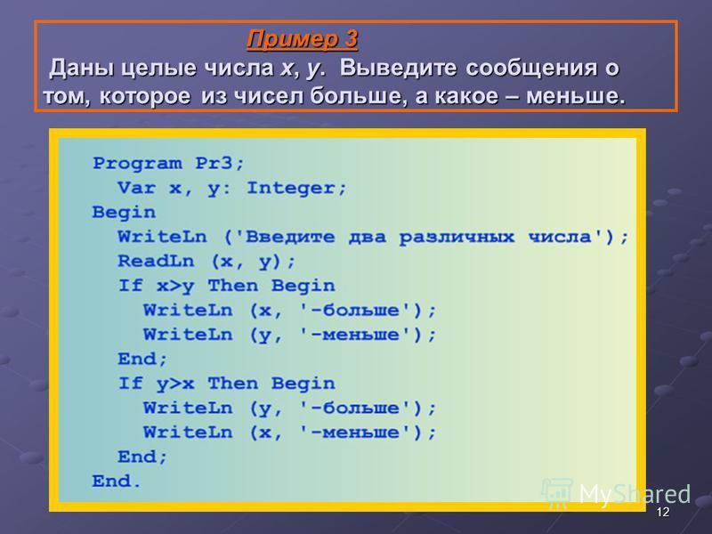 12 Пример 3 Даны целые числа х, у. Выведите сообщения о том, которое из чисел больше, а какое – меньше. Пример 3 Даны целые числа х, у. Выведите сообщения о том, которое из чисел больше, а какое – меньше.