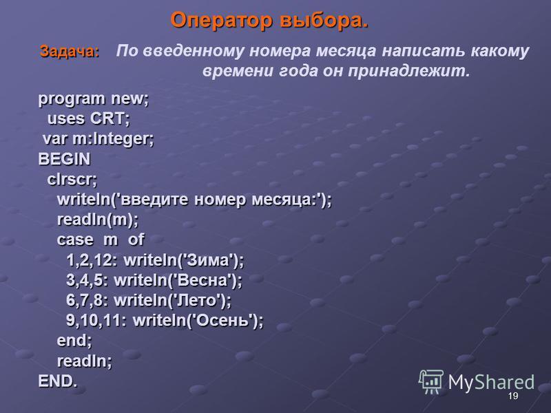 19 Оператор выбора. Задача: program new; uses CRT; var m:Integer; BEGIN clrscr; writeln('введите номер месяца:'); readln(m); case m of 1,2,12: writeln('Зима'); 3,4,5: writeln('Весна'); 6,7,8: writeln('Лето'); 9,10,11: writeln('Осень'); end; readln; E