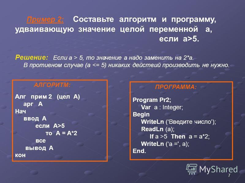 7 Пример 2: Составьте алгоритм и программу, удваивающую значение целой переменной а, если а>5. Решение: Если а > 5, то значение а надо заменить на 2*а. В противном случае (а <= 5) никаких действий производить не нужно. ПРОГРАММА: Program Pr2; Var а :
