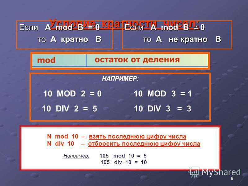 9 Условие кратности чисел: Если А mod B = 0 то A кратно B то A кратно B Если А mod B 0 то A не кратно B то A не кратно B НАПРИМЕР: 10 MOD 2 = 0 10 MOD 3 = 1 10 DIV 2 = 5 10 DIV 3 = 3 N mod 10 – взять последнюю цифру числа N div 10 – отбросить последн