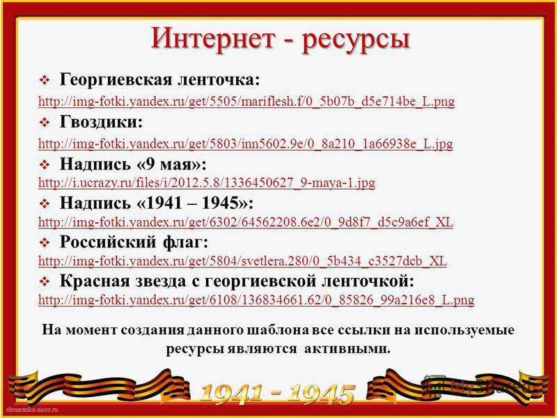 Интернет - ресурсы Георгиевская ленточка: http://img-fotki.yandex.ru/get/5505/mariflesh.f/0_5b07b_d5e714be_L.png Гвоздики: http://img-fotki.yandex.ru/get/5803/inn5602.9e/0_8a210_1a66938e_L.jpg Надпись «9 мая»: http://i.ucrazy.ru/files/i/2012.5.8/1336