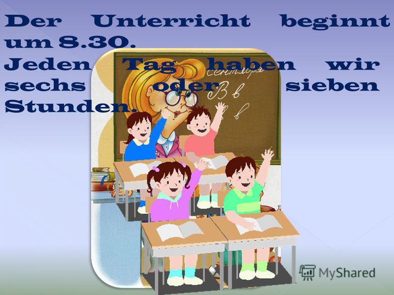 Der Unterricht beginnt um 8.30. Jeden Tag haben wir sechs oder sieben Stunden.