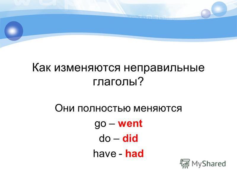 Как изменяются неправильные глаголы? Они полностью меняются go – went do – did have - had