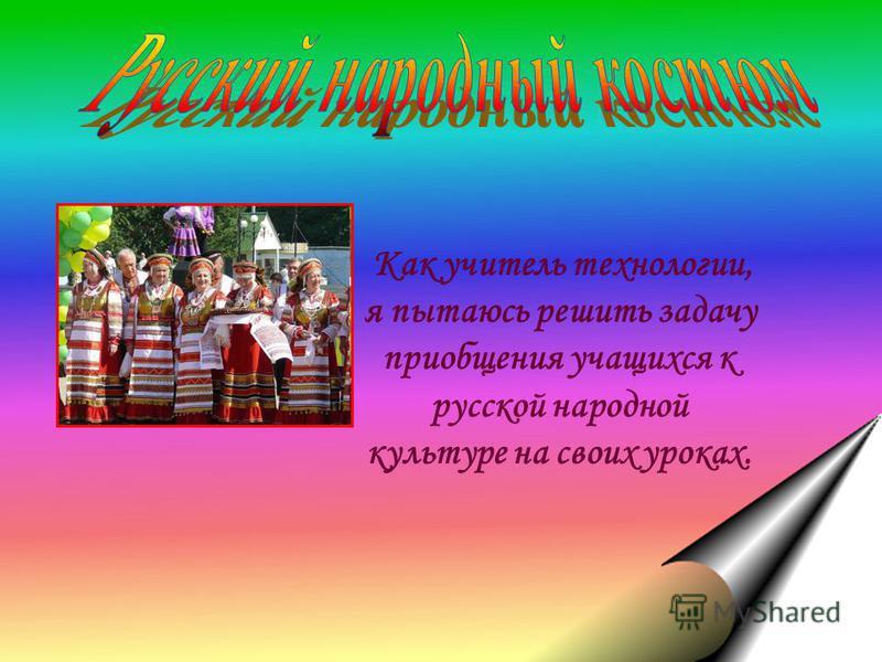 Как учитель технологии, я пытаюсь решить задачу приобщения учащихся к русской народной культуре на своих уроках.