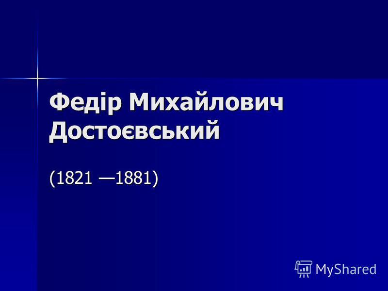 Федір Михайлович Достоєвський (1821 1881)