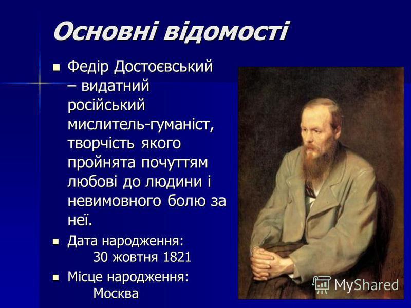 Основні відомості Федір Достоєвський – видатний російський мислитель-гуманіст, творчість якого пройнята почуттям любові до людини і невимовного болю за неї. Федір Достоєвський – видатний російський мислитель-гуманіст, творчість якого пройнята почуття