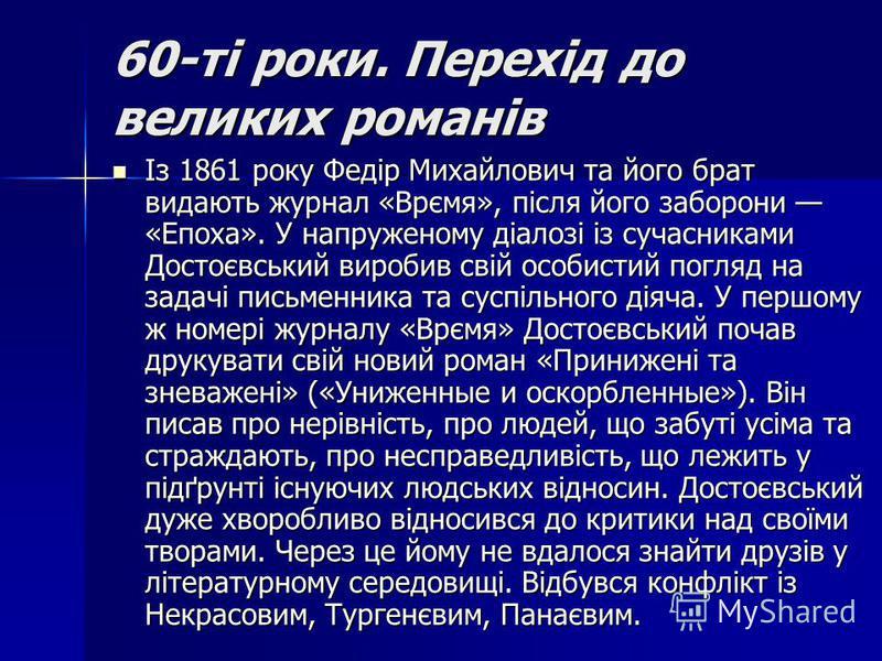 60-ті роки. Перехід до великих романів Із 1861 року Федір Михайлович та його брат видають журнал «Врємя», після його заборони «Епоха». У напруженому діалозі із сучасниками Достоєвський виробив свій особистий погляд на задачі письменника та суспільног