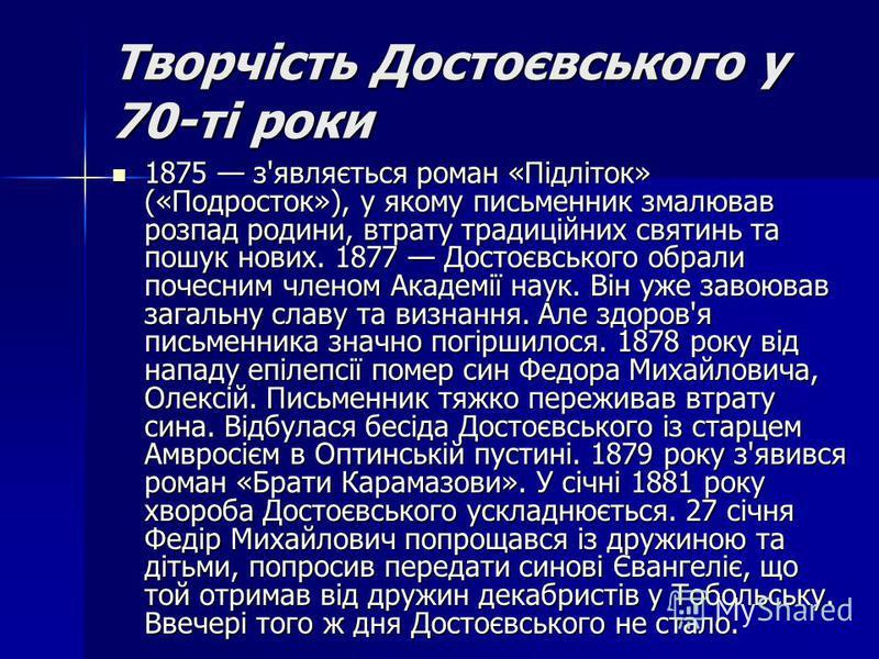 Творчість Достоєвського у 70-ті роки 1875 з'являється роман «Підліток» («Подросток»), у якому письменник змалював розпад родини, втрату традиційних святинь та пошук нових. 1877 Достоєвського обрали почесним членом Академії наук. Він уже завоював зага