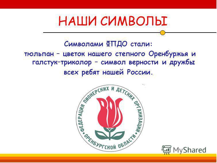 НАШИ СИМВОЛЫ Символами ФПДО стали: тюльпан – цветок нашего степного Оренбуржья и галстук–триколор – символ верности и дружбы всех ребят нашей России.